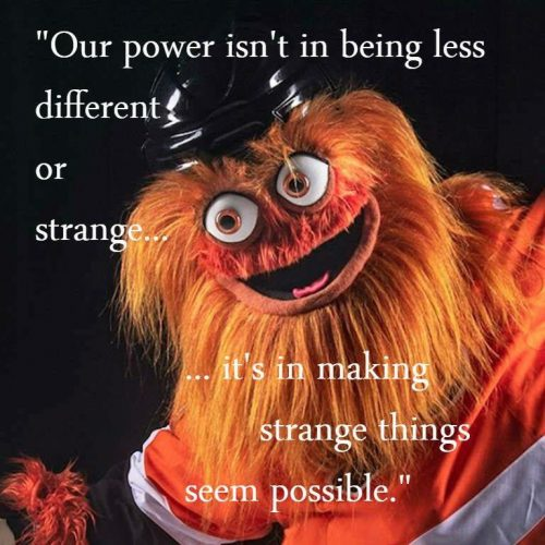 "Gritty says: ""our power isn't in being less different or strange...it's in making strange things seem possible""."
